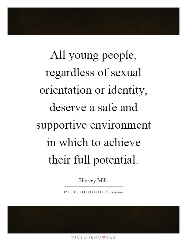 All young people, regardless of sexual orientation or identity, deserve a safe and supportive environment in which to achieve their full potential Picture Quote #1