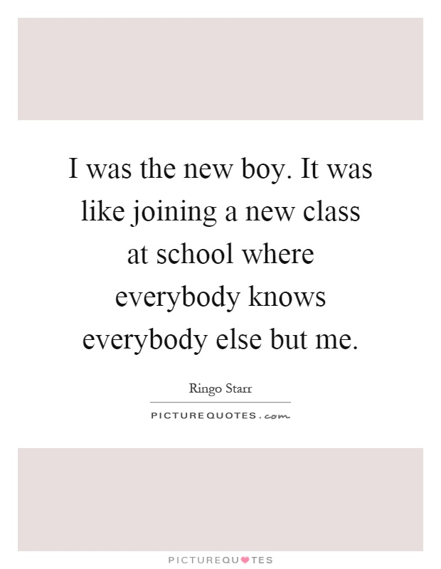 I was the new boy. It was like joining a new class at school where everybody knows everybody else but me Picture Quote #1