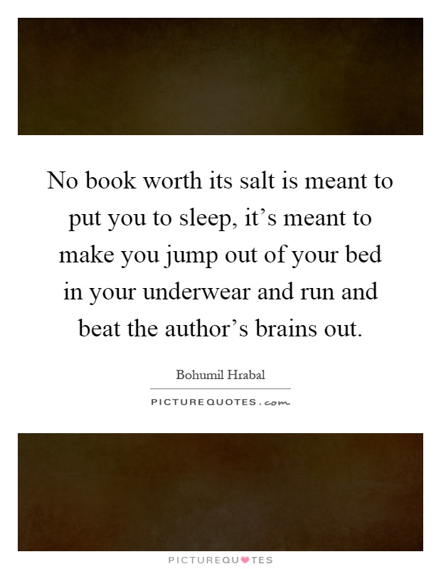 No book worth its salt is meant to put you to sleep, it's meant to make you jump out of your bed in your underwear and run and beat the author's brains out Picture Quote #1