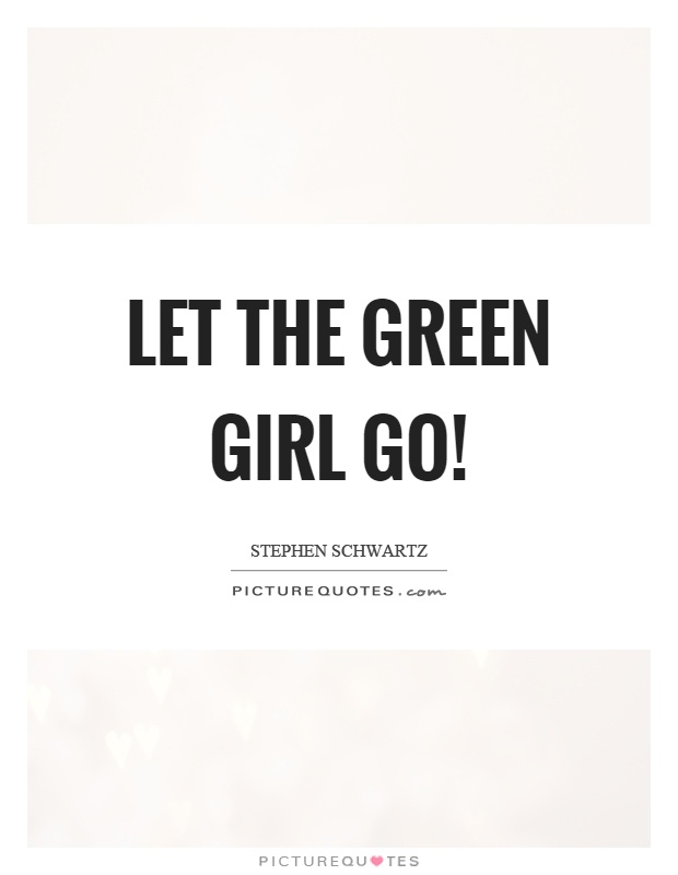 Let the green girl go! Picture Quote #1