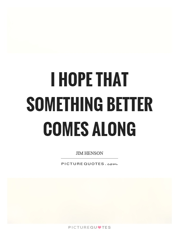 I hope that something better comes along Picture Quote #1