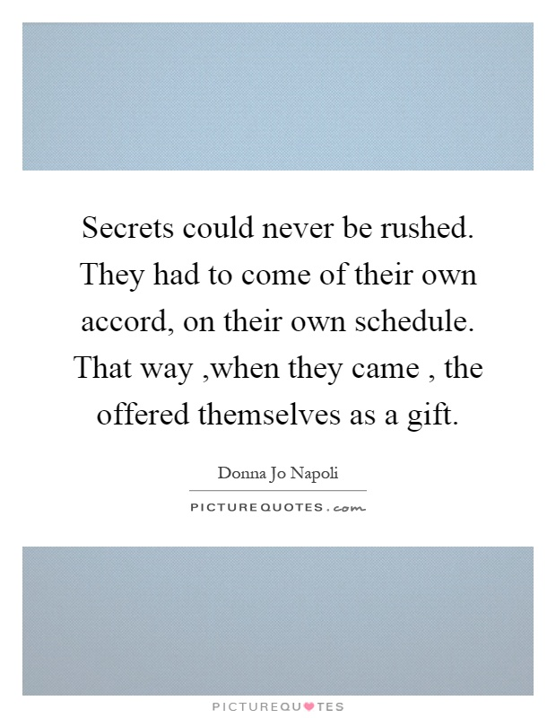 Secrets could never be rushed. They had to come of their own accord, on their own schedule. That way,when they came, the offered themselves as a gift Picture Quote #1