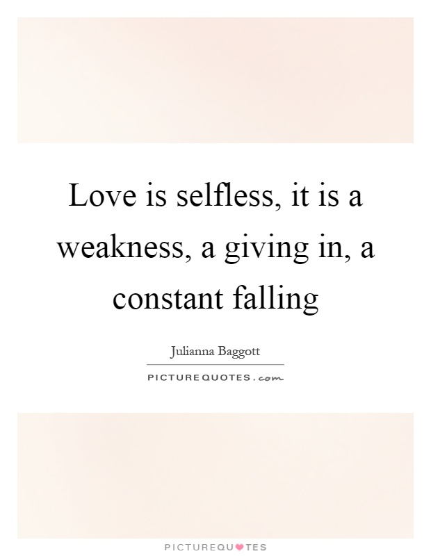 Love is selfless, it is a weakness, a giving in, a constant falling Picture Quote #1