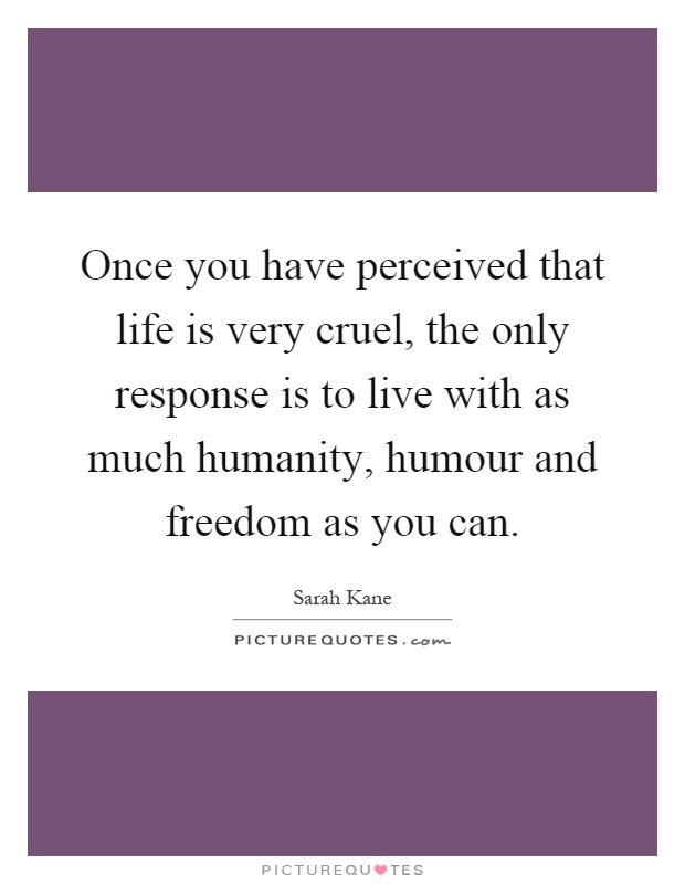 Once you have perceived that life is very cruel, the only response is to live with as much humanity, humour and freedom as you can Picture Quote #1