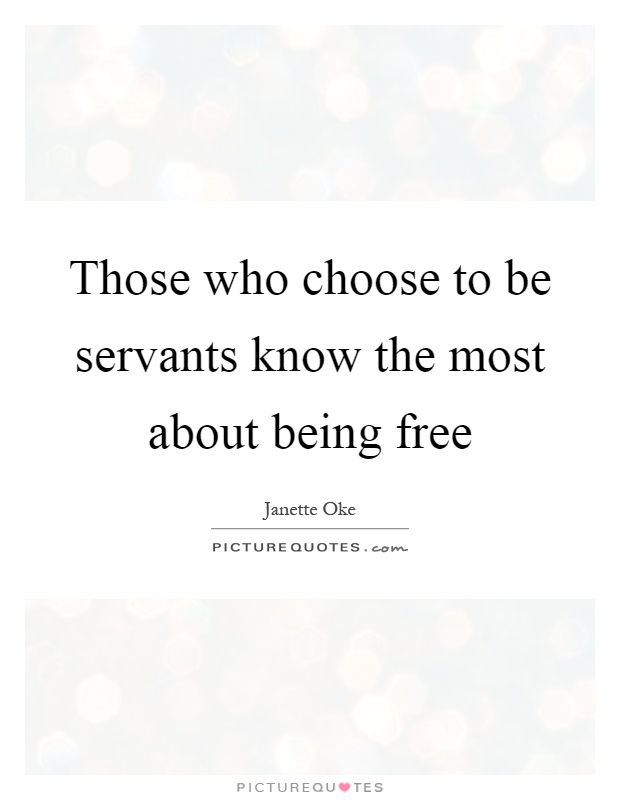 Those who choose to be servants know the most about being free Picture Quote #1