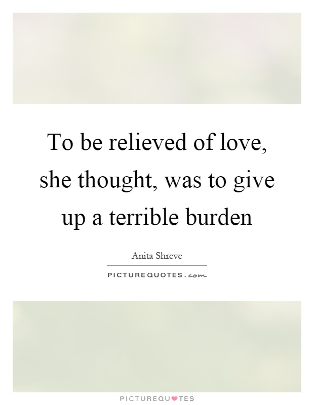 To be relieved of love, she thought, was to give up a terrible burden Picture Quote #1