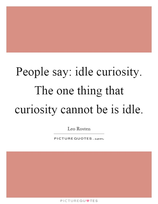 People say: idle curiosity. The one thing that curiosity cannot be is idle Picture Quote #1