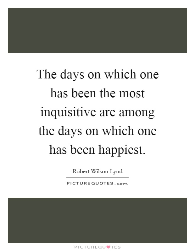 The days on which one has been the most inquisitive are among the days on which one has been happiest Picture Quote #1