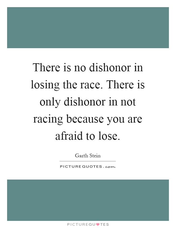 There is no dishonor in losing the race. There is only dishonor in not racing because you are afraid to lose Picture Quote #1