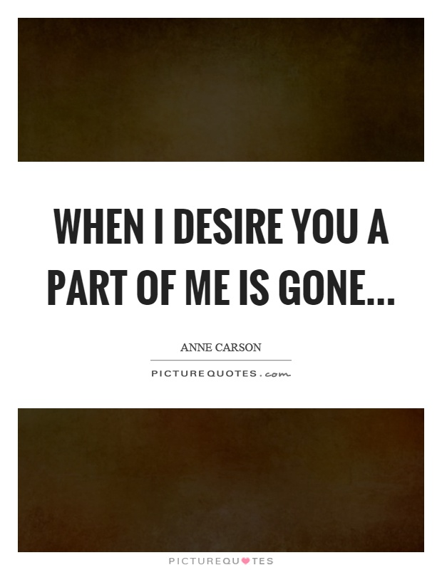 When I desire you a part of me is gone Picture Quote #1