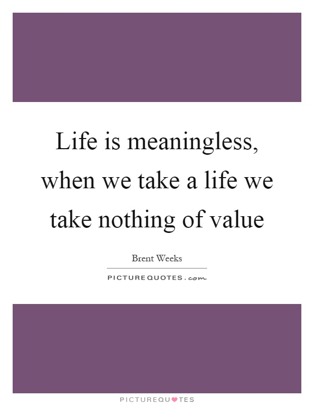 Life is meaningless, when we take a life we take nothing of value Picture Quote #1