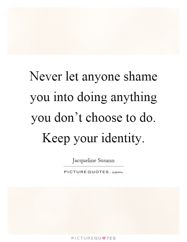 Never let anyone shame you into doing anything you don't choose to do. Keep your identity Picture Quote #1