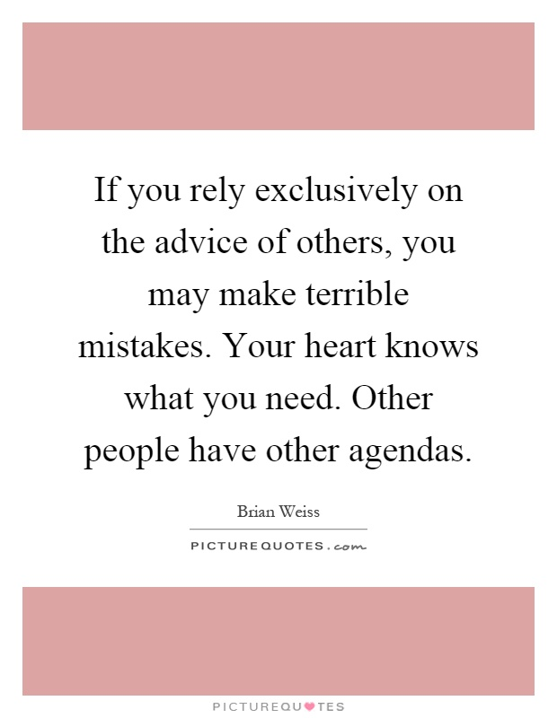 If you rely exclusively on the advice of others, you may make terrible mistakes. Your heart knows what you need. Other people have other agendas Picture Quote #1