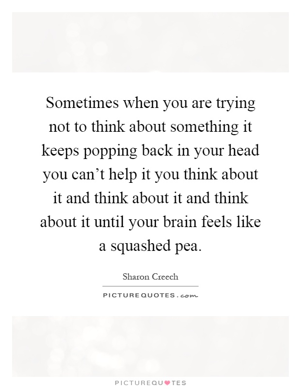Sometimes when you are trying not to think about something it keeps popping back in your head you can't help it you think about it and think about it and think about it until your brain feels like a squashed pea Picture Quote #1