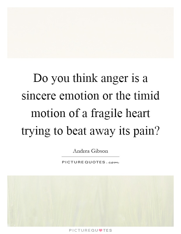 Do you think anger is a sincere emotion or the timid motion of a fragile heart trying to beat away its pain? Picture Quote #1