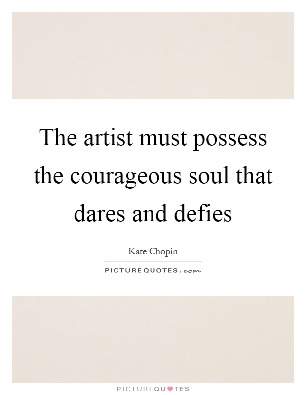 The artist must possess the courageous soul that dares and defies Picture Quote #1