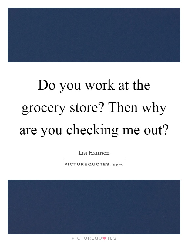 Do you work at the grocery store? Then why are you checking me out? Picture Quote #1