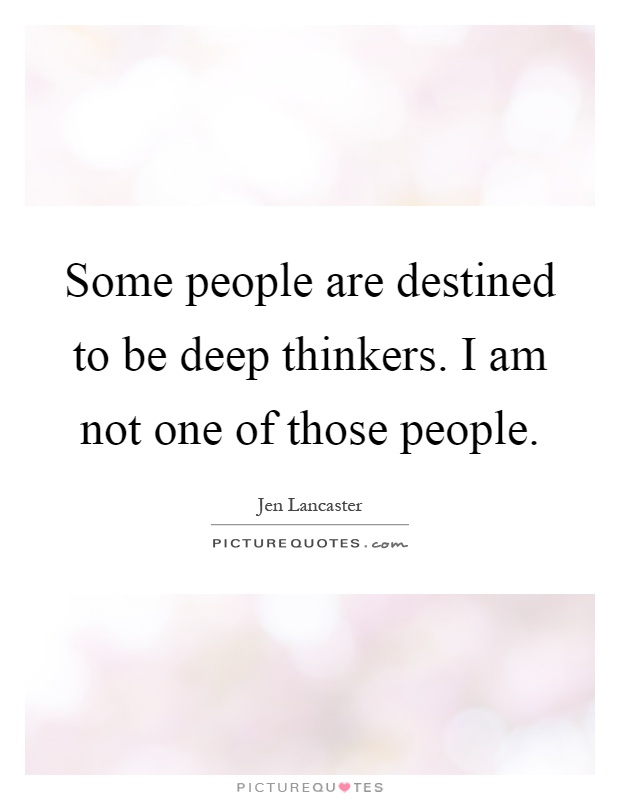 Some people are destined to be deep thinkers. I am not one of those people Picture Quote #1