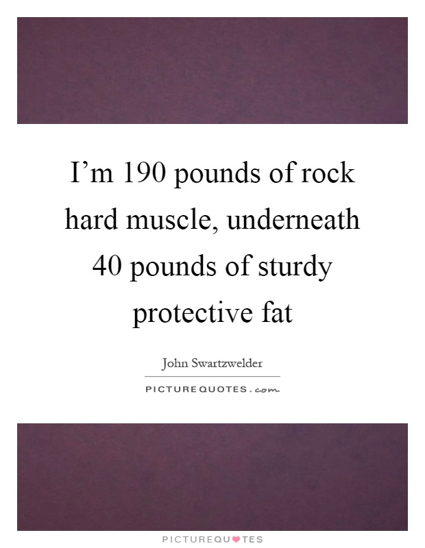 I'm 190 pounds of rock hard muscle, underneath 40 pounds of sturdy protective fat Picture Quote #1