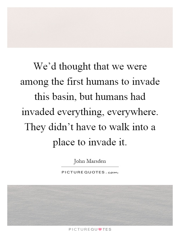 We'd thought that we were among the first humans to invade this basin, but humans had invaded everything, everywhere. They didn't have to walk into a place to invade it Picture Quote #1