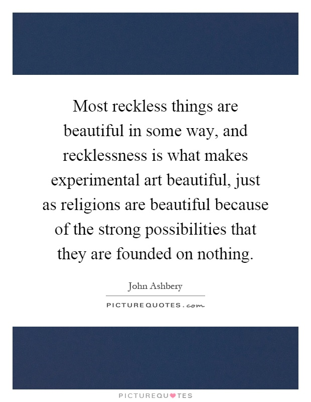 Most reckless things are beautiful in some way, and recklessness is what makes experimental art beautiful, just as religions are beautiful because of the strong possibilities that they are founded on nothing Picture Quote #1