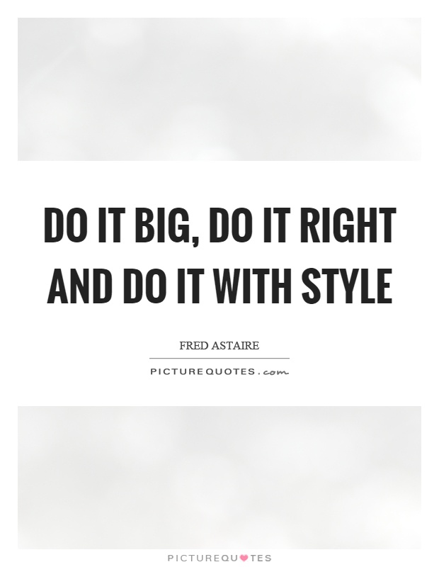 Do it big, do it right and do it with style Picture Quote #1