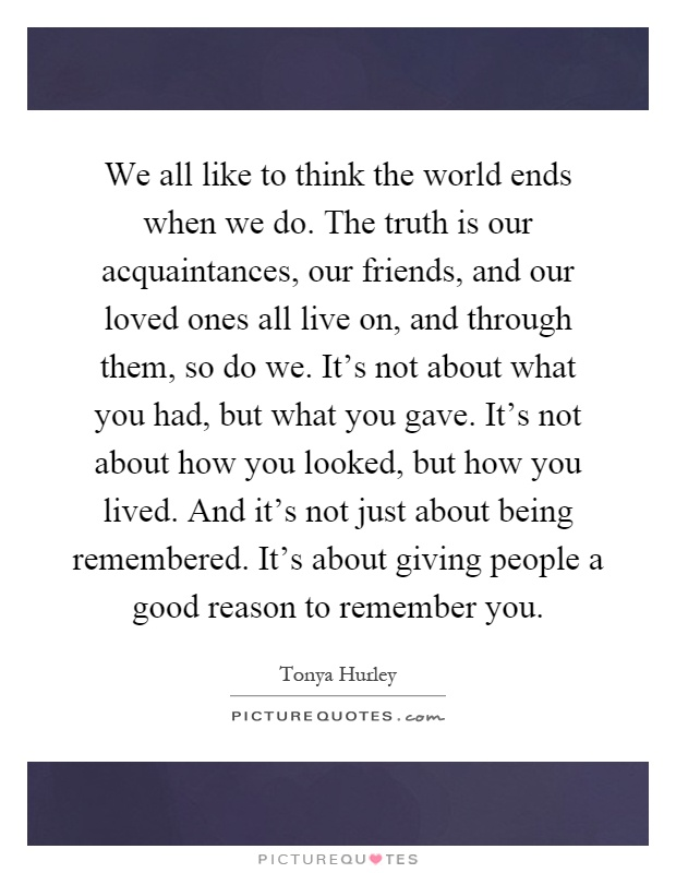 We all like to think the world ends when we do. The truth is our acquaintances, our friends, and our loved ones all live on, and through them, so do we. It's not about what you had, but what you gave. It's not about how you looked, but how you lived. And it's not just about being remembered. It's about giving people a good reason to remember you Picture Quote #1