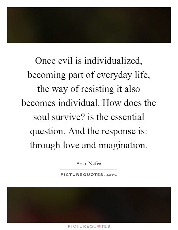 Once evil is individualized, becoming part of everyday life, the way of resisting it also becomes individual. How does the soul survive? is the essential question. And the response is: through love and imagination Picture Quote #1