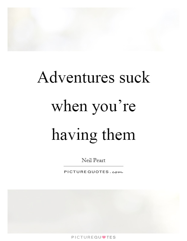 Adventures suck when you're having them Picture Quote #1