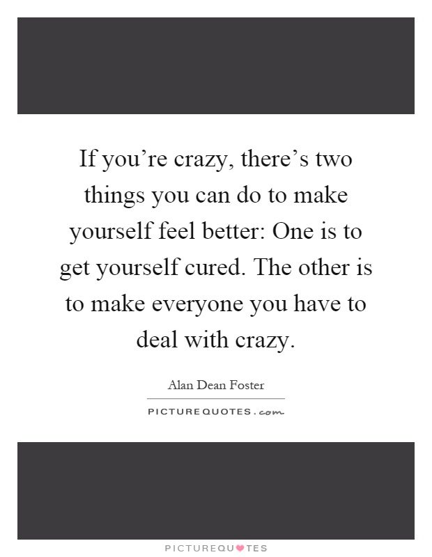 If you're crazy, there's two things you can do to make yourself feel better: One is to get yourself cured. The other is to make everyone you have to deal with crazy Picture Quote #1