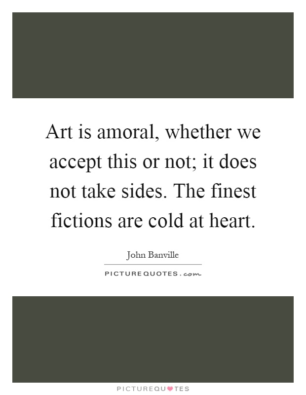 Art is amoral, whether we accept this or not; it does not take sides. The finest fictions are cold at heart Picture Quote #1