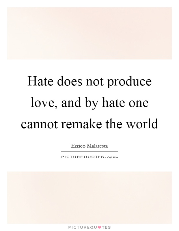 Hate does not produce love, and by hate one cannot remake the world Picture Quote #1