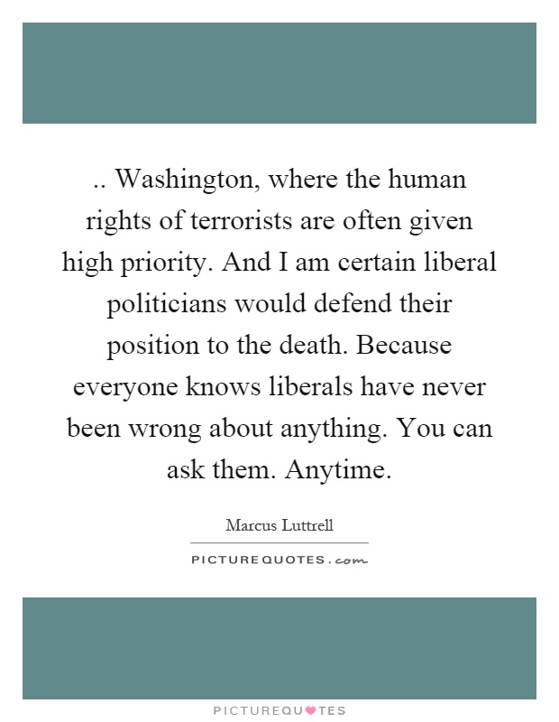 .. Washington, where the human rights of terrorists are often given high priority. And I am certain liberal politicians would defend their position to the death. Because everyone knows liberals have never been wrong about anything. You can ask them. Anytime Picture Quote #1