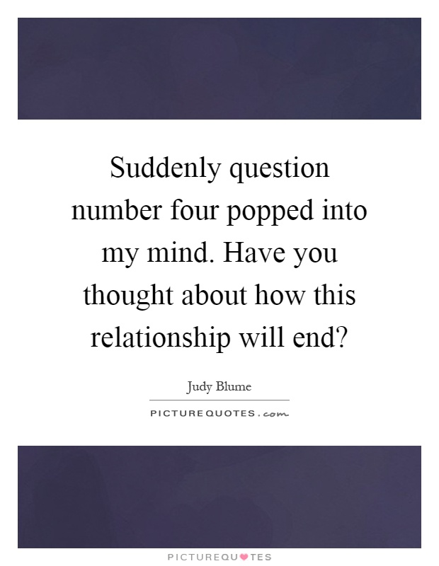 Suddenly question number four popped into my mind. Have you thought about how this relationship will end? Picture Quote #1