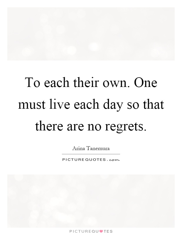 To each their own. One must live each day so that there are no regrets Picture Quote #1
