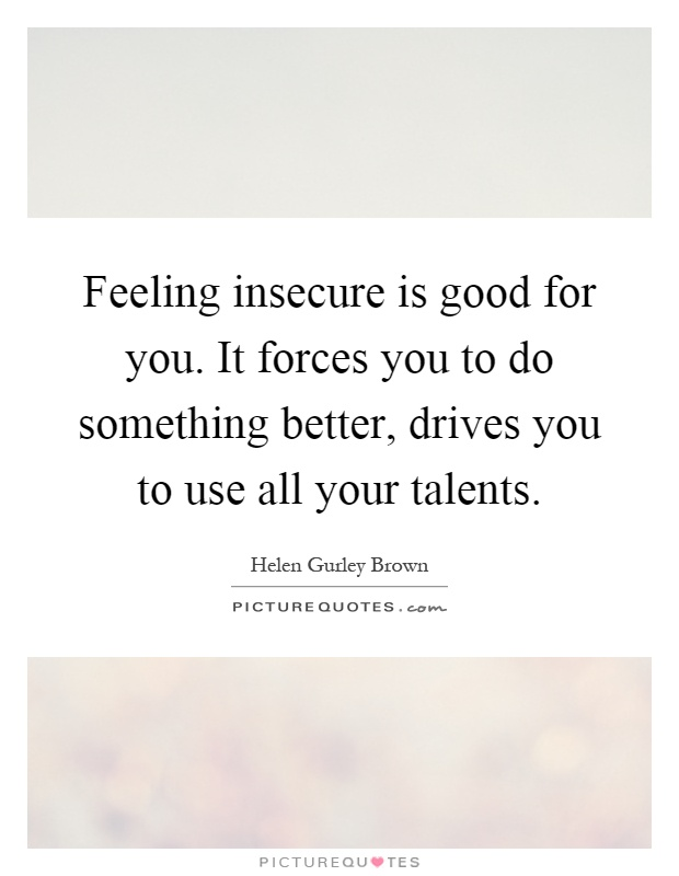 Feeling insecure is good for you. It forces you to do ...