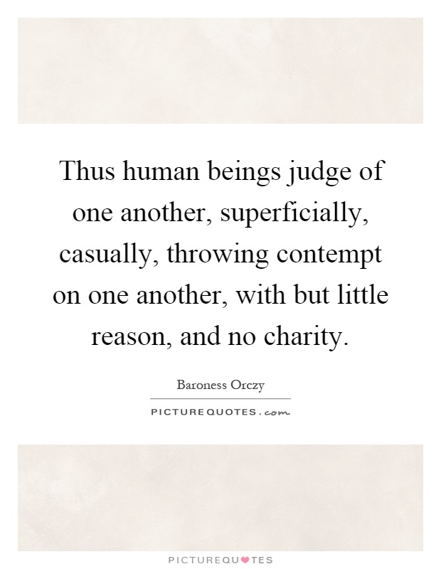 Thus human beings judge of one another, superficially, casually, throwing contempt on one another, with but little reason, and no charity Picture Quote #1