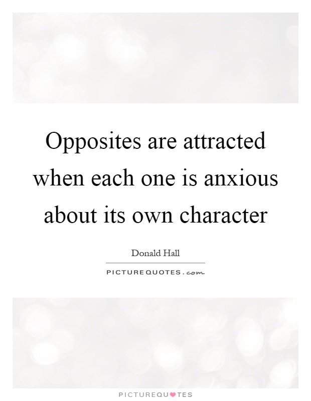 Opposites are attracted when each one is anxious about its own character Picture Quote #1