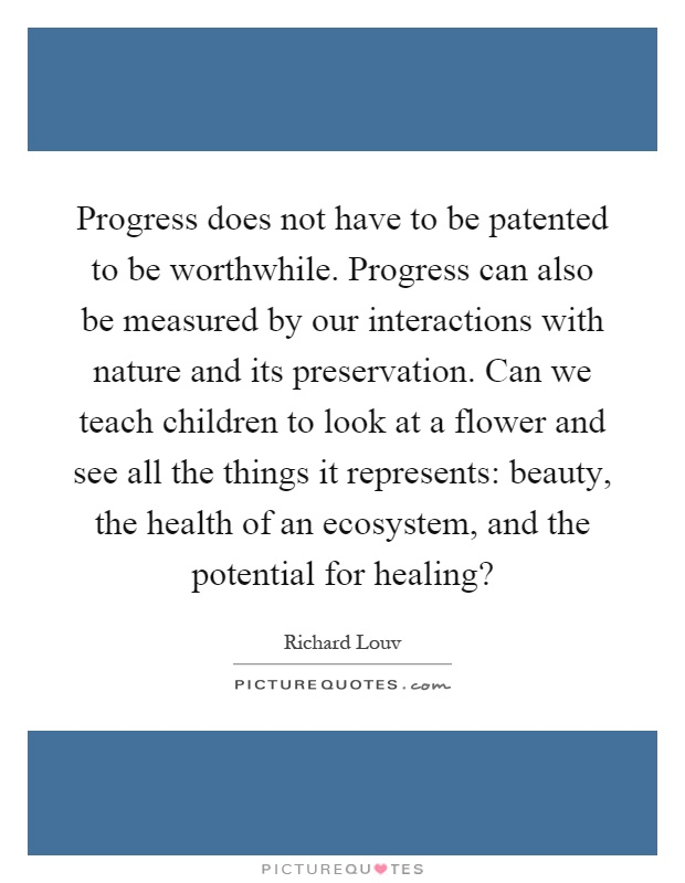 Progress does not have to be patented to be worthwhile. Progress can also be measured by our interactions with nature and its preservation. Can we teach children to look at a flower and see all the things it represents: beauty, the health of an ecosystem, and the potential for healing? Picture Quote #1