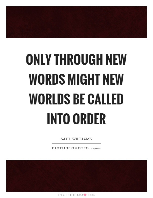 Only through new words might new worlds be called into order Picture Quote #1