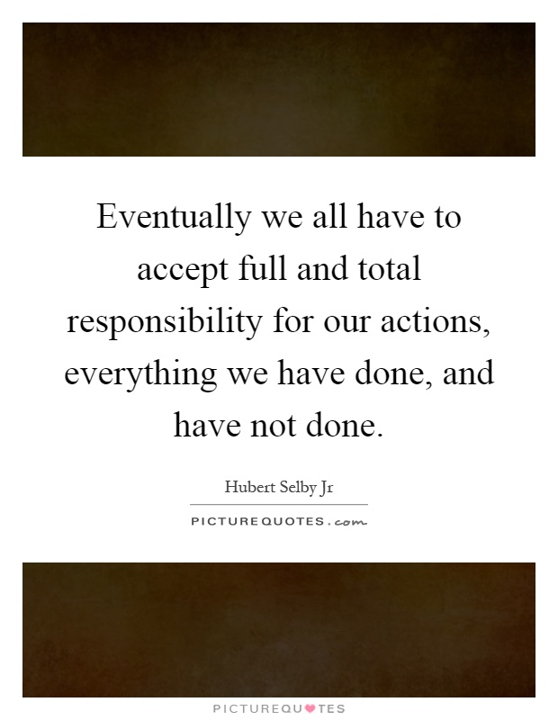 Eventually we all have to accept full and total responsibility for our actions, everything we have done, and have not done Picture Quote #1