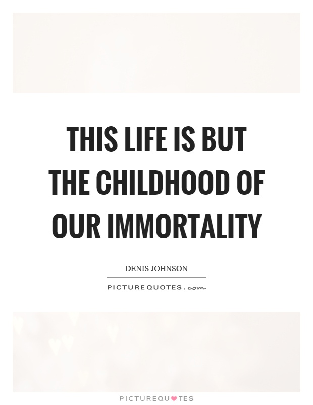 This life is but the childhood of our immortality Picture Quote #1