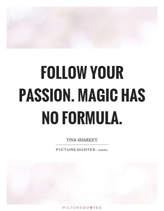 Follow your passion. Magic has no formula Picture Quote #1