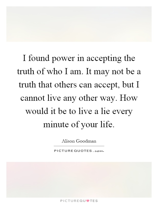 I found power in accepting the truth of who I am. It may not be a truth that others can accept, but I cannot live any other way. How would it be to live a lie every minute of your life Picture Quote #1