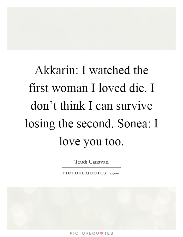 Akkarin: I watched the first woman I loved die. I don't think I can survive losing the second. Sonea: I love you too Picture Quote #1