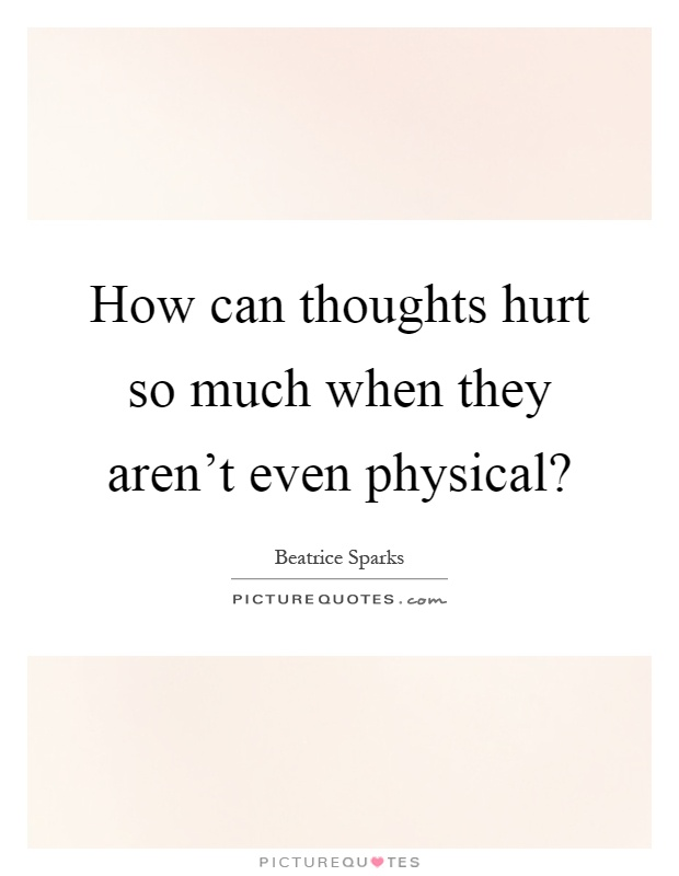 How can thoughts hurt so much when they aren't even physical? Picture Quote #1