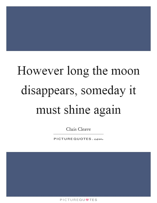 However long the moon disappears, someday it must shine again Picture Quote #1