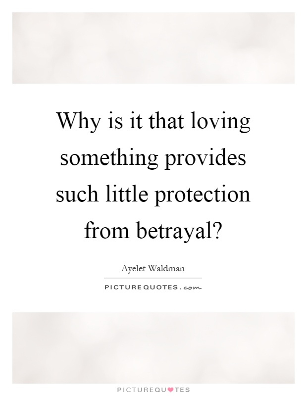 Why is it that loving something provides such little protection from betrayal? Picture Quote #1