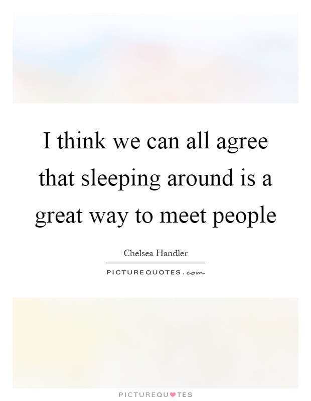 I think we can all agree that sleeping around is a great way to meet people Picture Quote #1