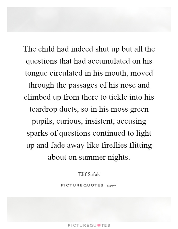 The child had indeed shut up but all the questions that had accumulated on his tongue circulated in his mouth, moved through the passages of his nose and climbed up from there to tickle into his teardrop ducts, so in his moss green pupils, curious, insistent, accusing sparks of questions continued to light up and fade away like fireflies flitting about on summer nights Picture Quote #1